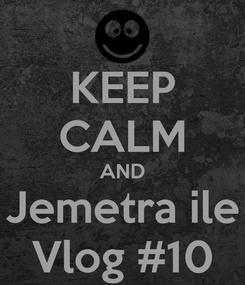 Poster: KEEP CALM AND Jemetra ile Vlog #10