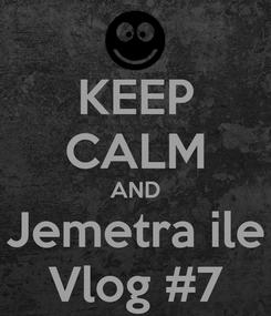 Poster: KEEP CALM AND Jemetra ile Vlog #7