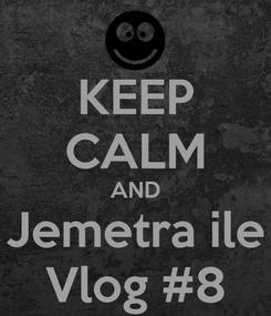 Poster: KEEP CALM AND Jemetra ile Vlog #8
