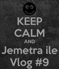 Poster: KEEP CALM AND Jemetra ile Vlog #9