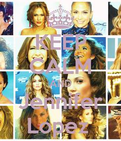 Poster: KEEP CALM AND Jennifer Lopez