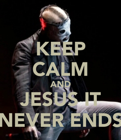 Poster: KEEP CALM AND JESUS IT NEVER ENDS