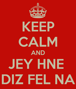 Poster: KEEP CALM AND JEY HNE  DIZ FEL NA