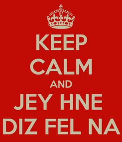 Poster: KEEP CALM AND JEY HNE  DIZ FEL NA
