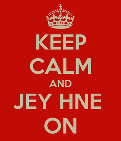 Poster: KEEP CALM AND JEY HNE  ON