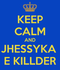 Poster: KEEP CALM AND JHESSYKA   E KILLDER