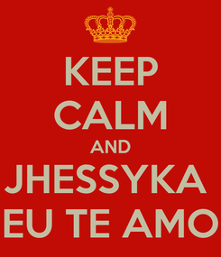 Poster: KEEP CALM AND JHESSYKA  EU TE AMO