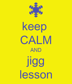 Poster: keep  CALM AND jigg lesson