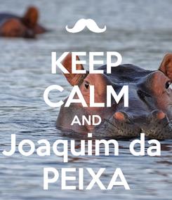 Poster: KEEP CALM AND Joaquim da  PEIXA