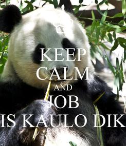 Poster: KEEP CALM AND JOB IS KAULO DIK