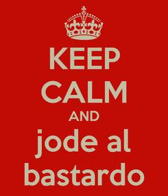 Poster: KEEP CALM AND jode al bastardo