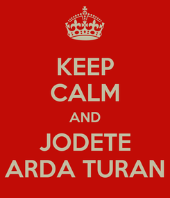 Poster: KEEP CALM AND JODETE ARDA TURAN
