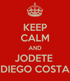 Poster: KEEP CALM AND JODETE  DIEGO COSTA
