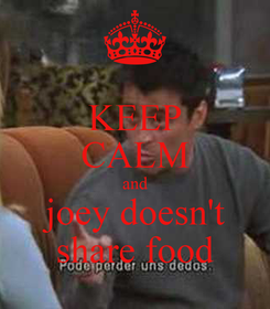Poster: KEEP CALM and  joey doesn't  share food