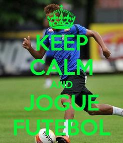 Poster: KEEP CALM AND JOGUE FUTEBOL