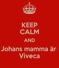 Poster: KEEP CALM AND Johans mamma är  Viveca