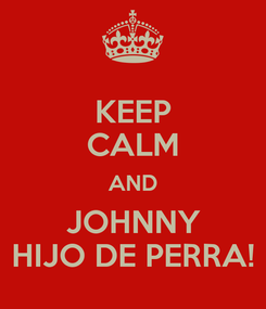 Poster: KEEP CALM AND JOHNNY HIJO DE PERRA!