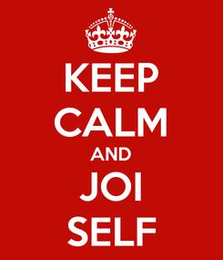 Poster: KEEP CALM AND JOI SELF