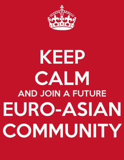 Poster: KEEP CALM AND JOIN A FUTURE  EURO-ASIAN  COMMUNITY