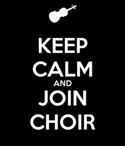 Poster: KEEP CALM AND JOIN CHOIR