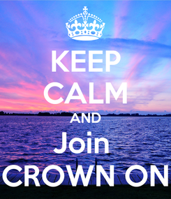 Poster: KEEP CALM AND Join  CROWN ON