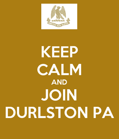 Poster: KEEP CALM AND JOIN DURLSTON PA