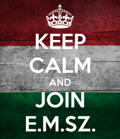 Poster: KEEP CALM AND JOIN E.M.SZ.