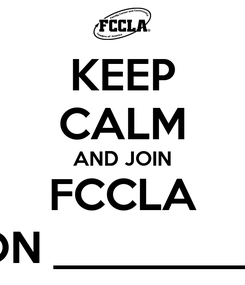 Poster: KEEP CALM AND JOIN FCCLA ON __________