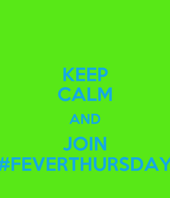 Poster: KEEP CALM AND JOIN #FEVERTHURSDAY
