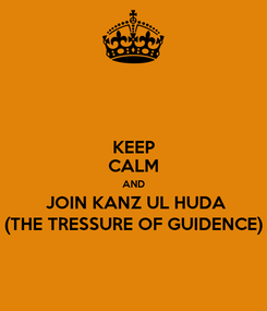 Poster: KEEP CALM AND  JOIN KANZ UL HUDA (THE TRESSURE OF GUIDENCE)
