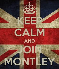 Poster: KEEP CALM AND JOIN MONTLEY
