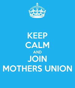 Poster: KEEP CALM AND JOIN MOTHERS UNION