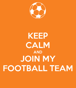 Poster: KEEP CALM AND JOIN MY FOOTBALL TEAM