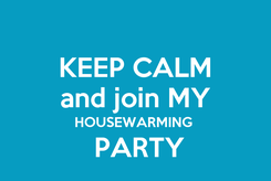 Poster: KEEP CALM and join MY HOUSEWARMING   PARTY