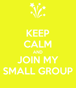Poster: KEEP CALM AND JOIN MY SMALL GROUP