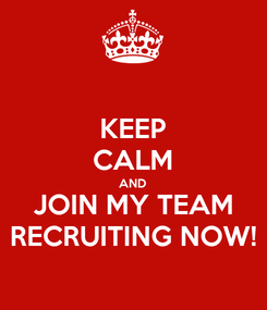 Poster: KEEP CALM AND JOIN MY TEAM RECRUITING NOW!