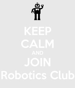 Poster: KEEP CALM AND JOIN Robotics Club