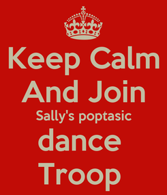 Poster: Keep Calm And Join Sally's poptasic dance  Troop