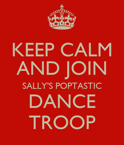 Poster: KEEP CALM AND JOIN SALLY'S POPTASTIC DANCE TROOP