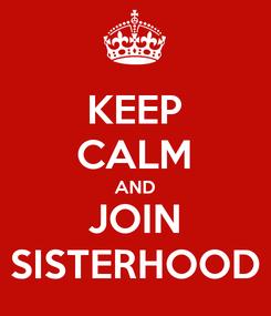 Poster: KEEP CALM AND JOIN SISTERHOOD