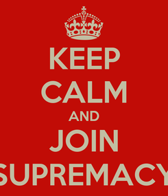 Poster: KEEP CALM AND JOIN SUPREMACY