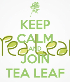 Poster: KEEP CALM AND JOIN TEA LEAF
