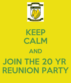 Poster: KEEP CALM AND JOIN THE 20 YR  REUNION PARTY