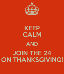 Poster: KEEP CALM AND JOIN THE 24 ON THANKSGIVING!