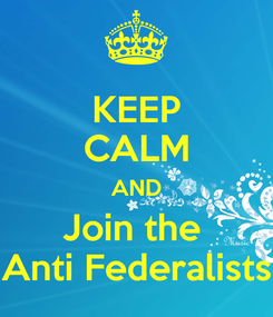 Poster: KEEP CALM AND Join the  Anti Federalists