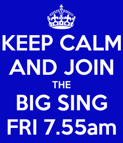 Poster: KEEP CALM AND JOIN THE BIG SING FRI 7.55am