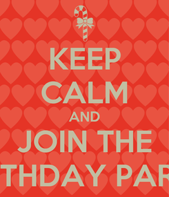 Poster: KEEP CALM AND JOIN THE BIRTHDAY PARTY