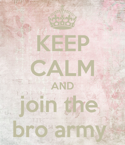 Poster: KEEP CALM AND join the  bro army