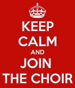 Poster: KEEP CALM AND JOIN  THE CHOIR