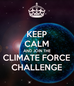 Poster: KEEP CALM AND JOIN THE CLIMATE FORCE CHALLENGE
